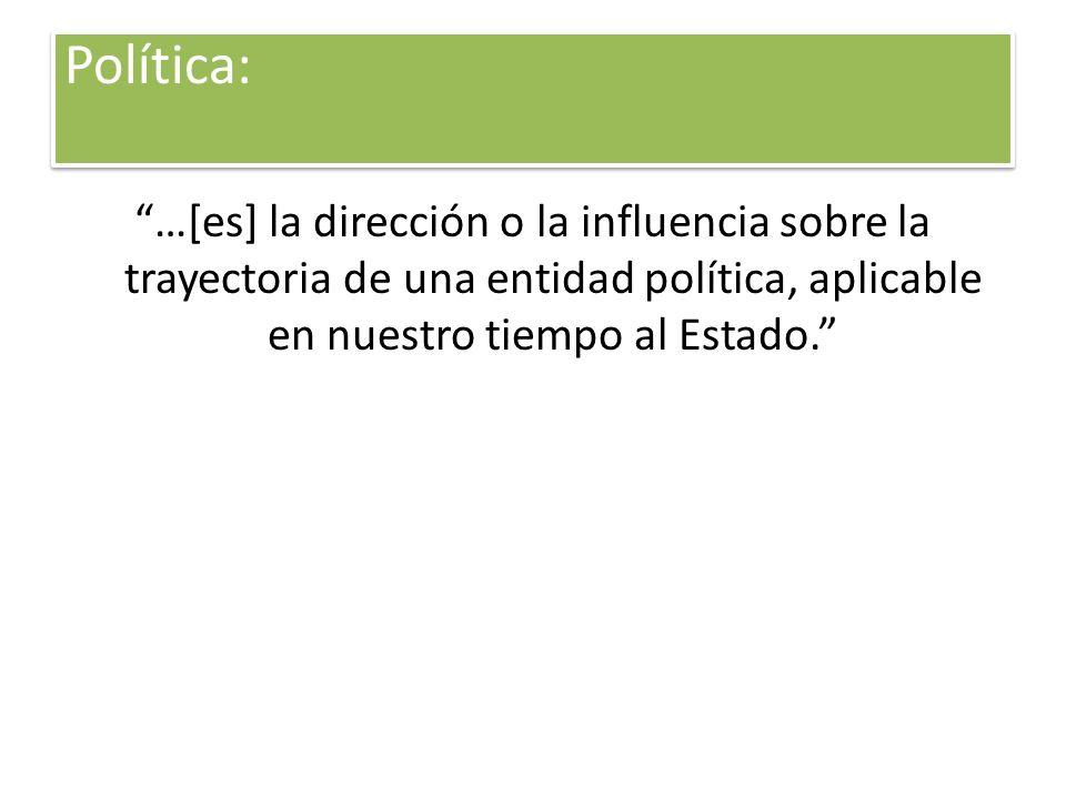 Política: …[es] la dirección o la influencia sobre la trayectoria de una entidad política, aplicable en nuestro tiempo al Estado.